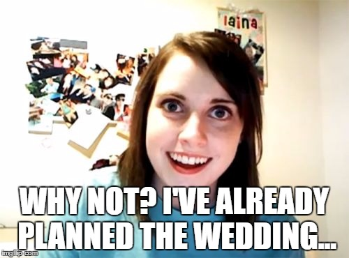 WHY NOT? I'VE ALREADY PLANNED THE WEDDING... | made w/ Imgflip meme maker