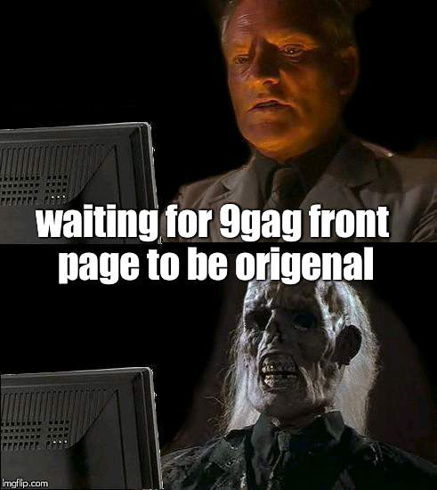 LOL 9gag XD |  waiting for 9gag front page to be origenal | image tagged in memes,ill just wait here,9gag,unorigenal,funny,lol | made w/ Imgflip meme maker