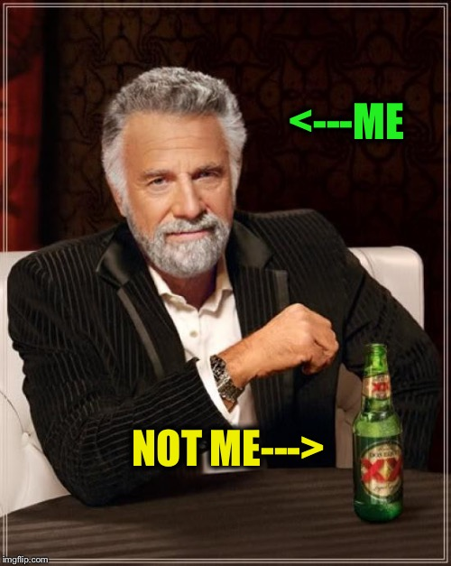 The Most Interesting Man In The World Meme | <---ME NOT ME---> | image tagged in memes,the most interesting man in the world | made w/ Imgflip meme maker