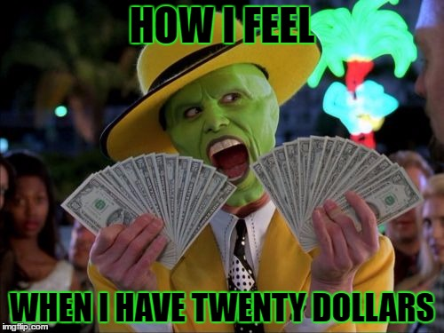 Money Money |  HOW I FEEL; WHEN I HAVE TWENTY DOLLARS | image tagged in memes,money money,template quest,funny | made w/ Imgflip meme maker