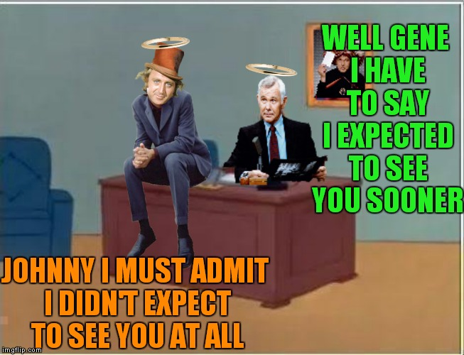 The show always goes on... | WELL GENE I HAVE TO SAY I EXPECTED TO SEE YOU SOONER JOHNNY I MUST ADMIT I DIDN'T EXPECT TO SEE YOU AT ALL | image tagged in gene wilder,johnny carson,heaven,tv show | made w/ Imgflip meme maker