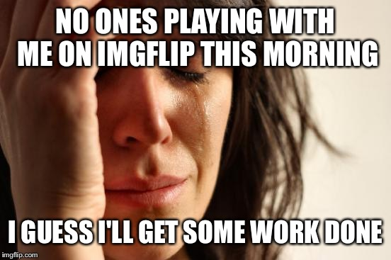 Honestly, the kids left for school, and my notifications are a bit low for a Wednesday morning. What gives? | NO ONES PLAYING WITH ME ON IMGFLIP THIS MORNING I GUESS I'LL GET SOME WORK DONE | image tagged in memes,first world problems | made w/ Imgflip meme maker