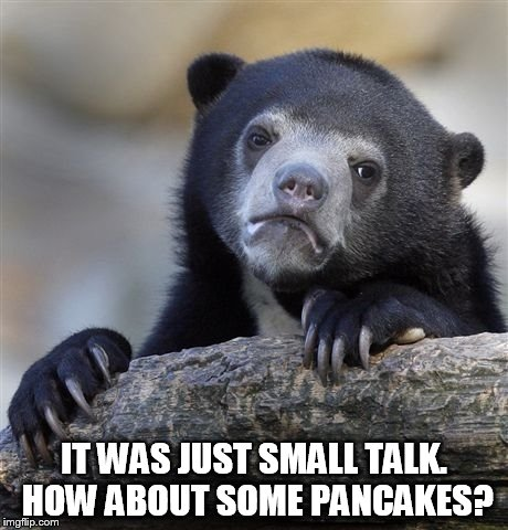 Confession Bear Meme | IT WAS JUST SMALL TALK. HOW ABOUT SOME PANCAKES? | image tagged in memes,confession bear | made w/ Imgflip meme maker