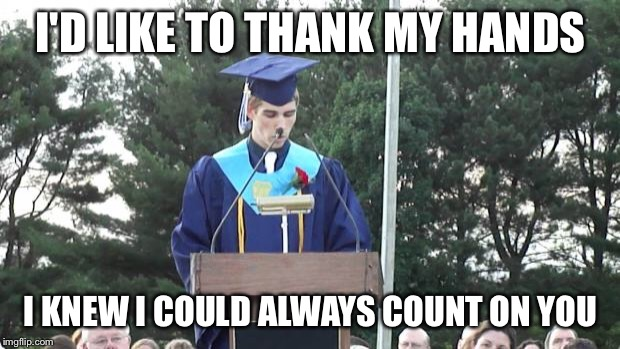 graduation | I'D LIKE TO THANK MY HANDS I KNEW I COULD ALWAYS COUNT ON YOU | image tagged in graduation | made w/ Imgflip meme maker