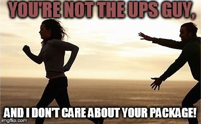 YOU'RE NOT THE UPS GUY, AND I DON'T CARE ABOUT YOUR PACKAGE! | made w/ Imgflip meme maker