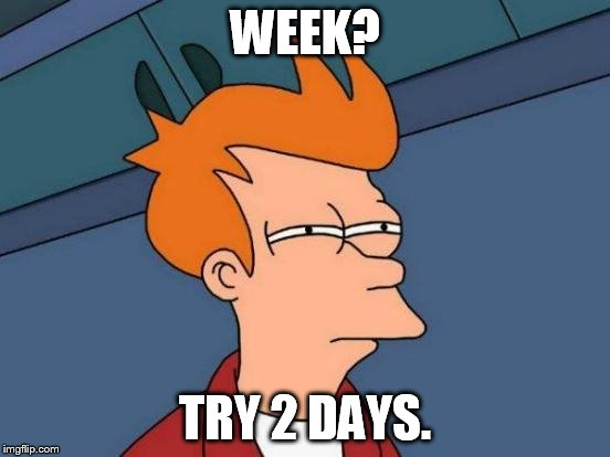 Futurama Fry Meme | WEEK? TRY 2 DAYS. | image tagged in memes,futurama fry | made w/ Imgflip meme maker