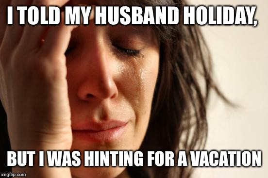 First World Problems Meme | I TOLD MY HUSBAND HOLIDAY, BUT I WAS HINTING FOR A VACATION | image tagged in memes,first world problems | made w/ Imgflip meme maker