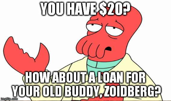 YOU HAVE $20? HOW ABOUT A LOAN FOR YOUR OLD BUDDY, ZOIDBERG? | made w/ Imgflip meme maker