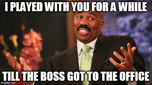 Steve Harvey Meme | I PLAYED WITH YOU FOR A WHILE TILL THE BOSS GOT TO THE OFFICE | image tagged in memes,steve harvey | made w/ Imgflip meme maker
