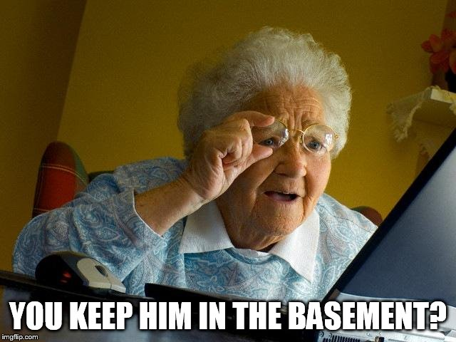 Grandma Finds The Internet Meme | YOU KEEP HIM IN THE BASEMENT? | image tagged in memes,grandma finds the internet | made w/ Imgflip meme maker