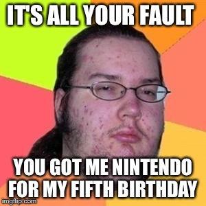 IT'S ALL YOUR FAULT YOU GOT ME NINTENDO FOR MY FIFTH BIRTHDAY | made w/ Imgflip meme maker