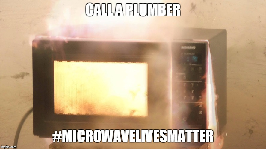 CALL A PLUMBER #MICROWAVELIVESMATTER | made w/ Imgflip meme maker