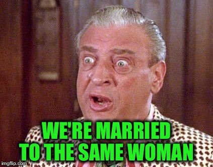 WE'RE MARRIED TO THE SAME WOMAN | made w/ Imgflip meme maker