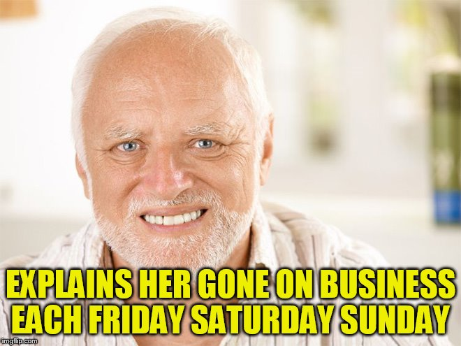 EXPLAINS HER GONE ON BUSINESS EACH FRIDAY SATURDAY SUNDAY | made w/ Imgflip meme maker