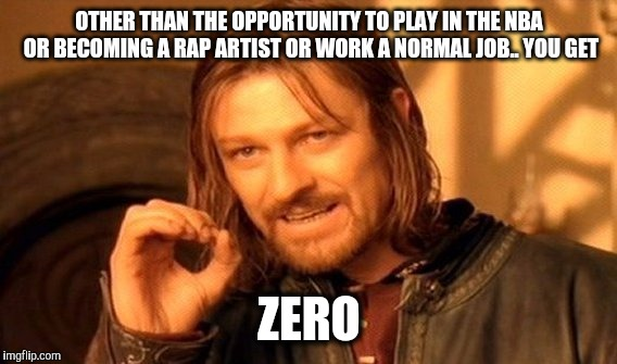One Does Not Simply Meme | OTHER THAN THE OPPORTUNITY TO PLAY IN THE NBA OR BECOMING A RAP ARTIST OR WORK A NORMAL JOB.. YOU GET ZERO | image tagged in memes,one does not simply | made w/ Imgflip meme maker