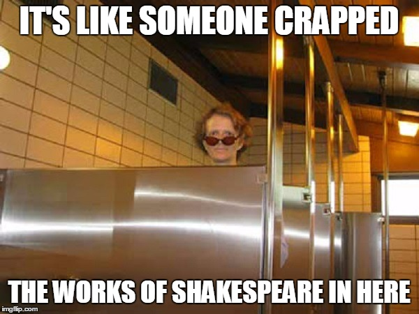 IT'S LIKE SOMEONE CRAPPED THE WORKS OF SHAKESPEARE IN HERE | made w/ Imgflip meme maker