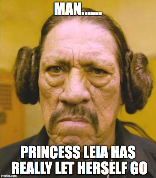 Danny Trejo Princess Leia | MAN....... PRINCESS LEIA HAS REALLY LET HERSELF GO | image tagged in danny trejo princess leia | made w/ Imgflip meme maker