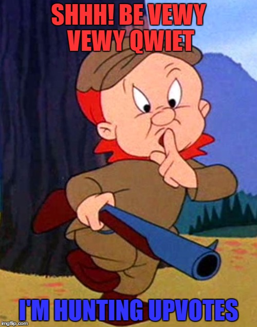 We all are |  SHHH! BE VEWY VEWY QWIET; I'M HUNTING UPVOTES | image tagged in memes,elmer fudd,upvotes,cartoons | made w/ Imgflip meme maker
