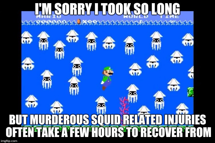 Luigi Screwed | I'M SORRY I TOOK SO LONG BUT MURDEROUS SQUID RELATED INJURIES OFTEN TAKE A FEW HOURS TO RECOVER FROM | image tagged in luigi screwed | made w/ Imgflip meme maker