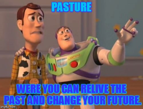 X, X Everywhere Meme | PASTURE WERE YOU CAN RELIVE THE PAST AND CHANGE YOUR FUTURE. | image tagged in memes,x,x everywhere,x x everywhere | made w/ Imgflip meme maker