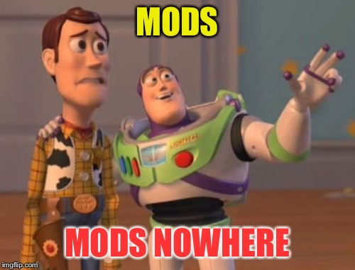 X, X Everywhere Meme | MODS MODS NOWHERE | image tagged in memes,x x everywhere | made w/ Imgflip meme maker