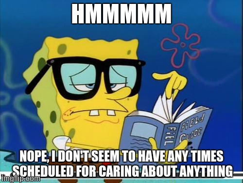 Spongebob | HMMMMM NOPE, I DON'T SEEM TO HAVE ANY TIMES SCHEDULED FOR CARING ABOUT ANYTHING | image tagged in spongebob,i dont care,planner,plan,caring | made w/ Imgflip meme maker
