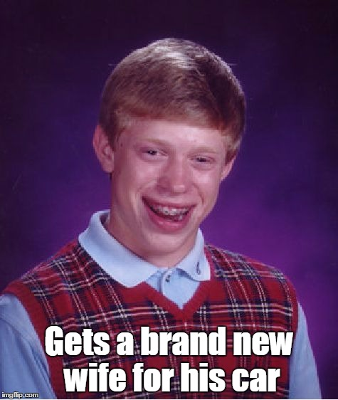 Bad Luck Brian Meme | Gets a brand new wife for his car | image tagged in memes,bad luck brian | made w/ Imgflip meme maker