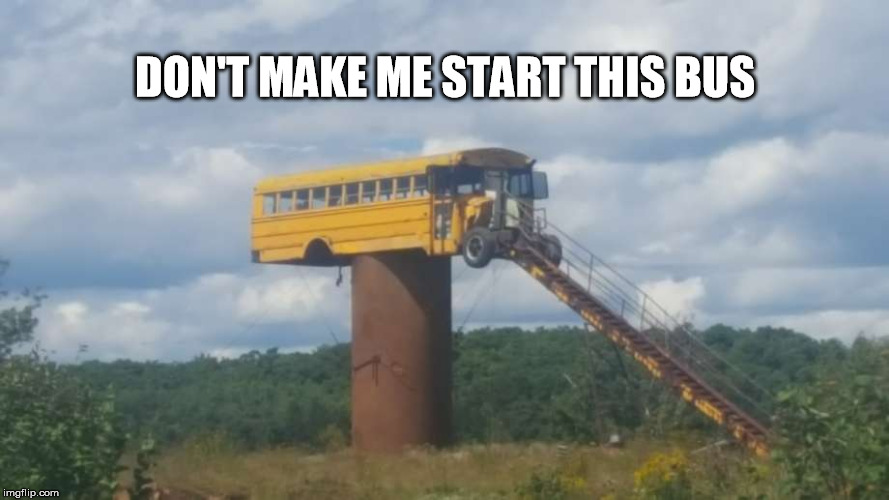 Kids these days ....  | DON'T MAKE ME START THIS BUS | image tagged in school bus,roadtrip,original meme | made w/ Imgflip meme maker