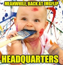 MEANWHILE, BACK AT IMGFLIP HEADQUARTERS | made w/ Imgflip meme maker