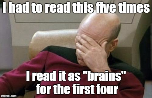 "Captain Picard Facepalm Meme | I had to read this five times I read it as ""brains"" for the first four 