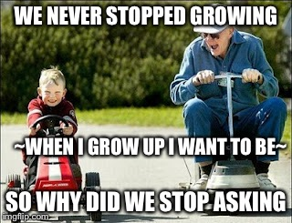 When I grow up.... |  WE NEVER STOPPED GROWING; ~WHEN I GROW UP I WANT TO BE~; SO WHY DID WE STOP ASKING | image tagged in grow up,funny memes,growing older,kids playing | made w/ Imgflip meme maker