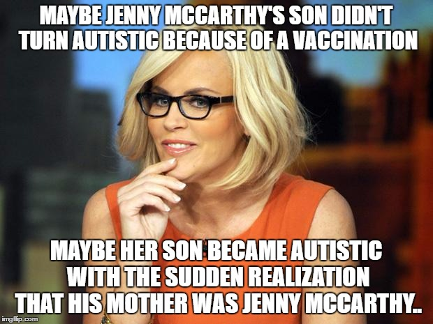 Jenny MCCarthy Antivax | MAYBE JENNY MCCARTHY'S SON DIDN'T TURN AUTISTIC BECAUSE OF A VACCINATION MAYBE HER SON BECAME AUTISTIC WITH THE SUDDEN REALIZATION THAT HIS  | image tagged in jenny mccarthy antivax | made w/ Imgflip meme maker