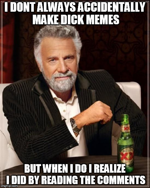 I DONT ALWAYS ACCIDENTALLY MAKE DICK MEMES BUT WHEN I DO I REALIZE I DID BY READING THE COMMENTS | image tagged in memes,the most interesting man in the world | made w/ Imgflip meme maker