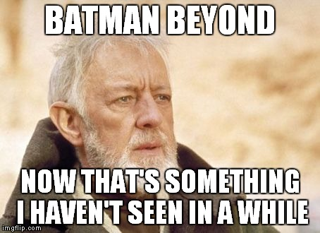 BATMAN BEYOND NOW THAT'S SOMETHING I HAVEN'T SEEN IN A WHILE | made w/ Imgflip meme maker