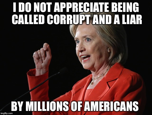 If the shoe fits.... |  I DO NOT APPRECIATE BEING CALLED CORRUPT AND A LIAR; BY MILLIONS OF AMERICANS | image tagged in hillary clinton logic,corrupt,liar | made w/ Imgflip meme maker