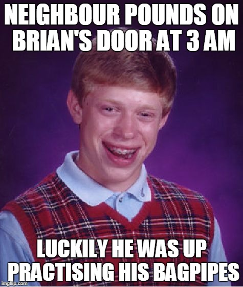 Bad Luck Brian Meme | NEIGHBOUR POUNDS ON BRIAN'S DOOR AT 3 AM LUCKILY HE WAS UP PRACTISING HIS BAGPIPES | image tagged in memes,bad luck brian | made w/ Imgflip meme maker