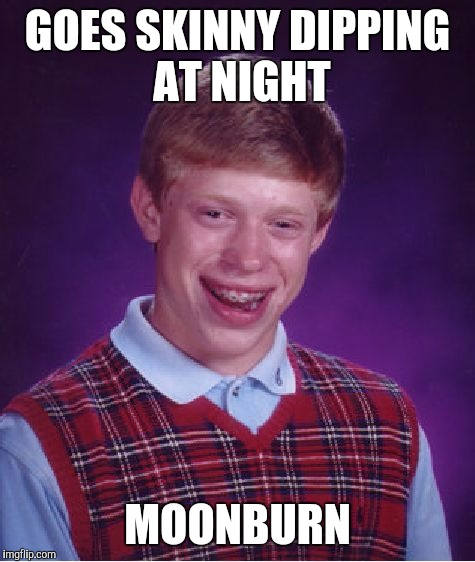 Bad Luck Brian | GOES SKINNY DIPPING AT NIGHT MOONBURN | image tagged in memes,bad luck brian | made w/ Imgflip meme maker