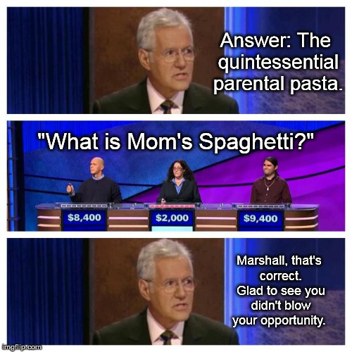 "Jeopardy, a once in a lifetime opportunity ...  | Answer: The quintessential parental pasta. ""What is Mom's Spaghetti?"" Marshall, that's correct. Glad to see you didn't blow your opportunity 