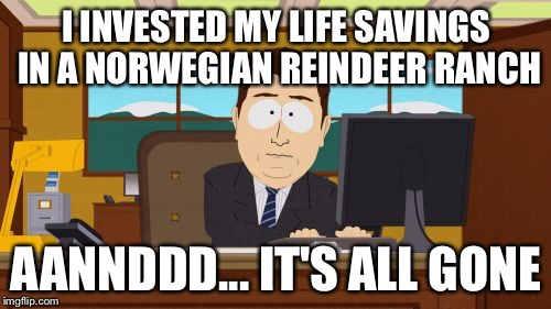 Aaaaand Its Gone Meme | I INVESTED MY LIFE SAVINGS IN A NORWEGIAN REINDEER RANCH AANNDDD... IT'S ALL GONE | image tagged in memes,aaaaand its gone | made w/ Imgflip meme maker