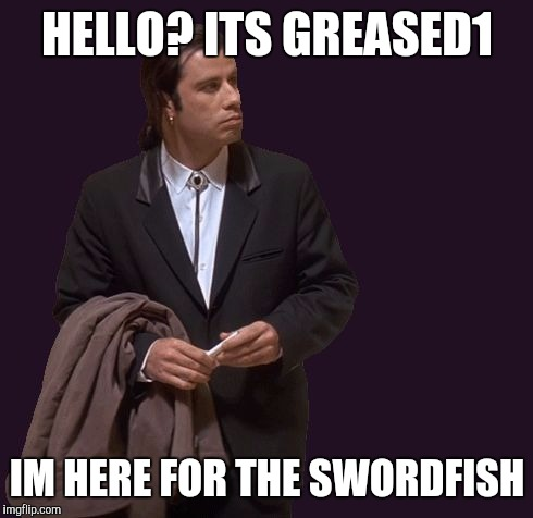 HELLO? ITS GREASED1 IM HERE FOR THE SWORDFISH | made w/ Imgflip meme maker