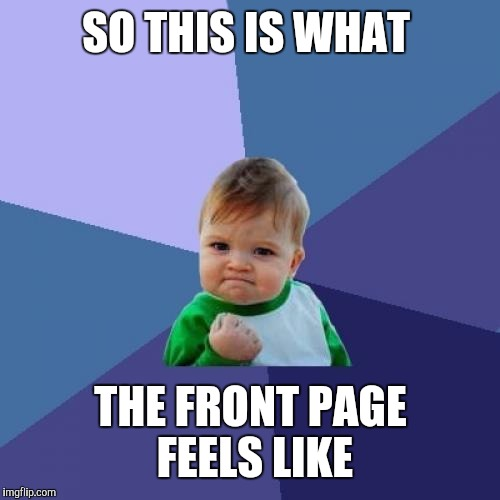 Success Kid Meme | SO THIS IS WHAT THE FRONT PAGE FEELS LIKE | image tagged in memes,success kid | made w/ Imgflip meme maker