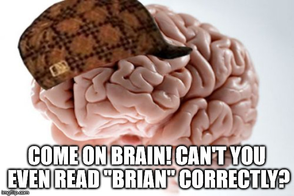 "COME ON BRAIN! CAN'T YOU EVEN READ ""BRIAN"" CORRECTLY? 