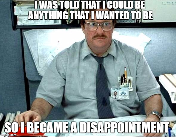 I Was Told There Would Be |  I WAS TOLD THAT I COULD BE ANYTHING THAT I WANTED TO BE; SO I BECAME A DISAPPOINTMENT | image tagged in memes,i was told there would be | made w/ Imgflip meme maker