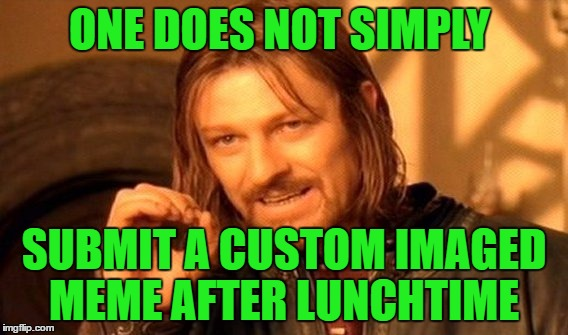 One Does Not Simply Meme | ONE DOES NOT SIMPLY SUBMIT A CUSTOM IMAGED MEME AFTER LUNCHTIME | image tagged in memes,one does not simply | made w/ Imgflip meme maker