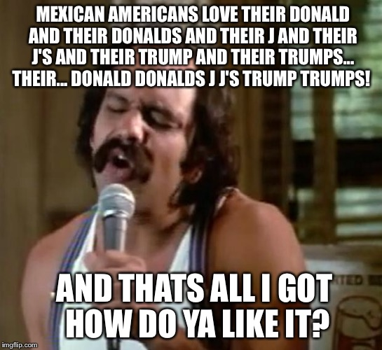Mexican Americans are named Chata and Chella and Chemmaand have a son in law named Donald  |  MEXICAN AMERICANS LOVE THEIR DONALD AND THEIR DONALDS AND THEIR J AND THEIR J'S AND THEIR TRUMP AND THEIR TRUMPS... THEIR... DONALD DONALDS J J'S TRUMP TRUMPS! AND THATS ALL I GOT  HOW DO YA LIKE IT? | image tagged in mexican american,donald trump,mexico,cheech and chong,build a wall,memes | made w/ Imgflip meme maker