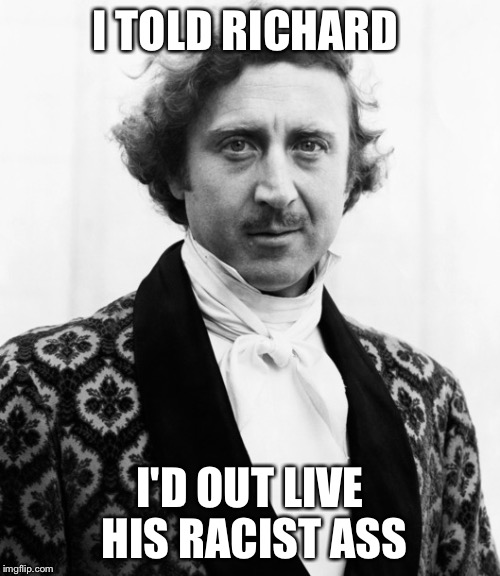 Gene wilder | I TOLD RICHARD I'D OUT LIVE HIS RACIST ASS | image tagged in gene wilder,racist,richard pryor,racism,willy wonka | made w/ Imgflip meme maker