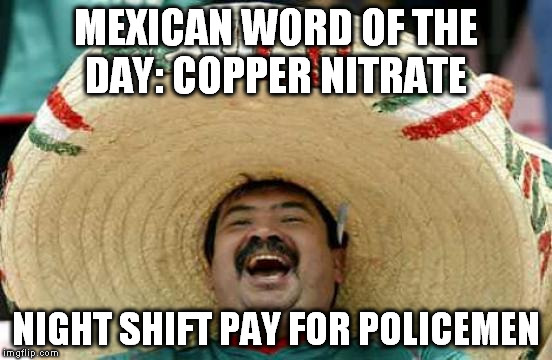 OK It's 2 words. Sue me. | MEXICAN WORD OF THE DAY: COPPER NITRATE NIGHT SHIFT PAY FOR POLICEMEN | image tagged in happy mexican | made w/ Imgflip meme maker