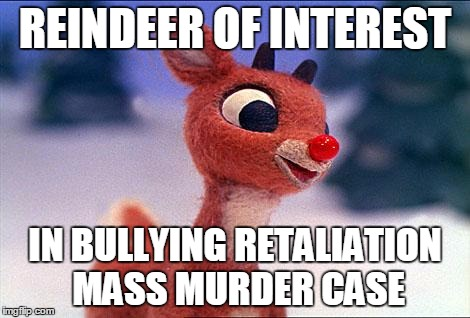 REINDEER OF INTEREST IN BULLYING RETALIATION MASS MURDER CASE | made w/ Imgflip meme maker