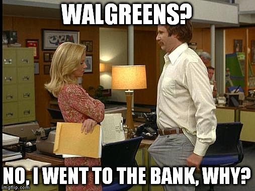WALGREENS? NO, I WENT TO THE BANK, WHY? | made w/ Imgflip meme maker