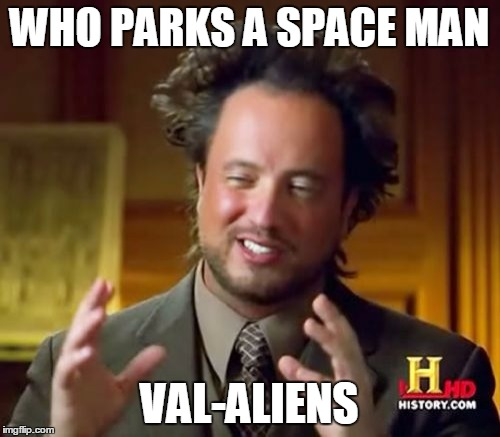 Ancient Aliens Meme | WHO PARKS A SPACE MAN VAL-ALIENS | image tagged in memes,ancient aliens | made w/ Imgflip meme maker